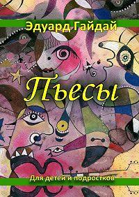 Эдуард Гайдай -Пьесы. Для детей и подростков