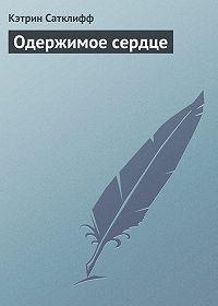 Кэтрин Сатклифф - Одержимое сердце