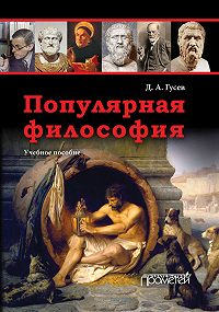 Дмитрий Алексеевич Гусев - Популярная философия. Учебное пособие