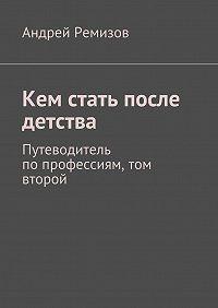 Андрей Ремизов -Кем стать после детства. Путеводитель попрофессиям, том второй