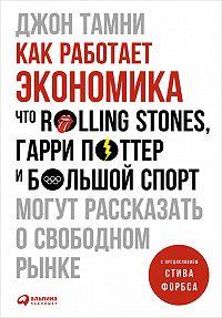 Джон Тамни -Как работает экономика: Что Rolling Stones, Гарри Поттер и большой спорт могут рассказать о свободном рынке