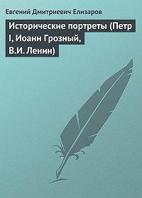 Евгений Елизаров -Исторические портреты (Петр I, Иоанн Грозный, В.И. Ленин)