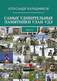 Александр Калашников -Самые удивительные памятники Улан-Удэ. Топ-75