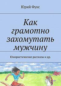 Юрий Фукс -Как грамотно захомутать мужчину. Юмористические рассказы и др.