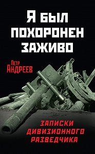 Петр Андреев -Я был похоронен заживо. Записки дивизионного разведчика