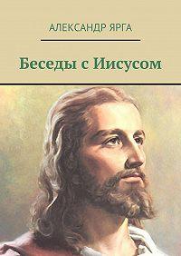 Александр Ярга -Беседы сИисусом