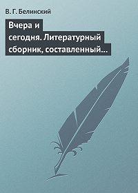 В. Г. Белинский -Вчера и сегодня. Литературный сборник, составленный гр. В. А. Соллогубом…