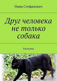 Нина Стефанович -Друг человека нетолько собака. Рассказы