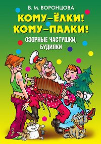 Валерия Михайловна Воронцова -Кому – ёлки! Кому – палки! Озорные частушки, будилки