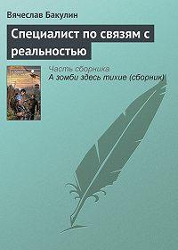 Вячеслав Бакулин -Специалист по связям с реальностью
