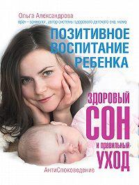 Ольга Александрова -Позитивное воспитание ребенка: здоровый сон и правильный уход