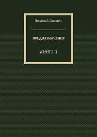 Николай Лапшин -Предназначение. Книга 3