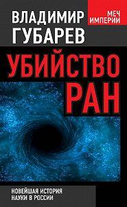 Владимир Губарев -Убийство РАН. Новейшая история науки в России