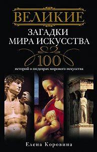 Елена Коровина -Великие загадки мира искусства. 100 историй о шедеврах мирового искусства