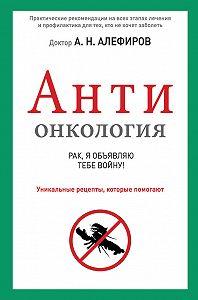 Андрей Алефиров - АНТИонкология: рак, я объявляю тебе войну!