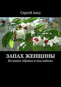 Сергей Аксу -Запах женщины. Изкниги «Щенки ипсы войны»
