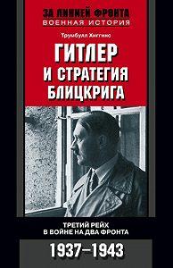 Трумбулл Хиггинс - Гитлер и стратегия блицкрига. Третий рейх в войне на два фронта. 1937-1943