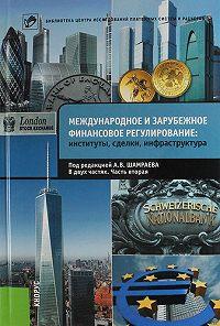 Коллектив авторов - Международное и зарубежное финансовое регулирование. Институты, сделки, инфраструктура. Часть 2