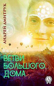 Андрей Дмитрук -ВЕТВИ БОЛЬШОГО ДОМА