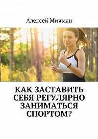Алексей Мичман -Как заставить себя регулярно заниматься спортом?