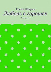 Елена Лаврик -Любовь вгорошек. Стихи, проза
