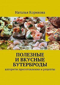 Наталья Корикова -Полезные и вкусные бутерброды. Алгоритм приготовления ирецепты