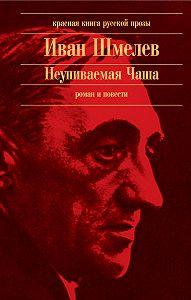 Иван Шмелев - Неупиваемая Чаша (сборник)
