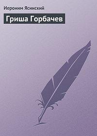 Иероним Ясинский - Гриша Горбачев