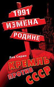 Лев Сирин -1991: измена Родине. Кремль против СССР