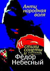 Фёдор Небесный -Антинародная воля. Стихи. Сонеты. Поэма