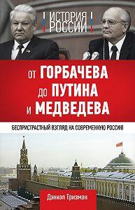 Дэниэл Тризман - История России. От Горбачева до Путина и Медведева