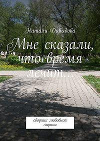 Натали Давыдова -Мне сказали, что время лечит… Сборник любовной лирики