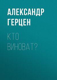 Александр Герцен -Кто виноват?