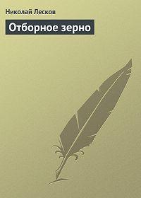Николай Лесков -Отборное зерно