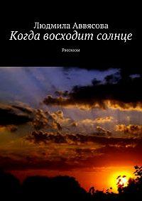 Людмила Аввясова -Когда восходит солнце. Рассказы