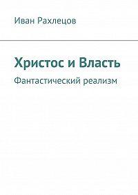 Иван Рахлецов -Христос иВласть. Фантастический реализм