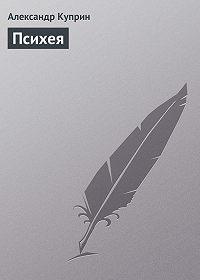 Александр Куприн - Психея