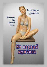 Александръ Дунаенко -Их первый мужчина. Рассказы про первый раз…