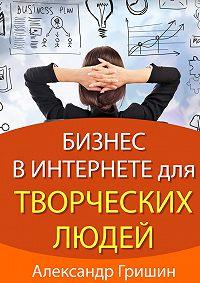 Александр Гришин - Бизнес винтернете длятворческих людей