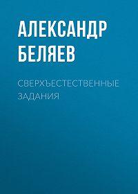Александр Беляев -Сверхъестественные задания