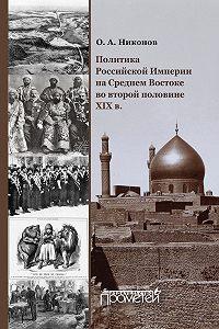 Олег Никонов -Политика Российской Империи на Среднем Востоке во второй половине XIX в.
