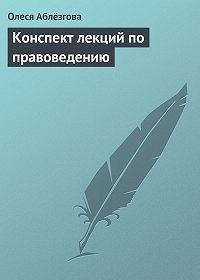 Олеся Аблёзгова -Конспект лекций по правоведению