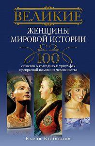 Елена Коровина - Великие женщины мировой истории. 100 сюжетов о трагедиях и триумфах прекрасной половины человечества