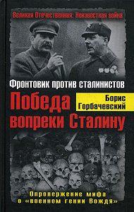 Борис Горбачевский -Победа вопреки Сталину. Фронтовик против сталинистов