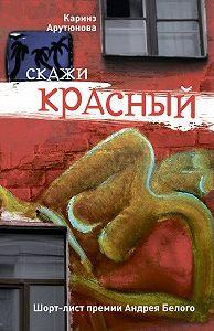 Каринэ Арутюнова - Скажи красный (сборник)