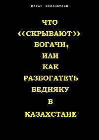 Литагент «Ридеро», Марат Оспанкулов - Что «скрывают» богачи, или как разбогатеть бедняку вКазахстане