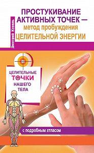 Дмитрий Коваль -Простукивание активных точек – метод пробуждения целительной энергии. С подробным атласом