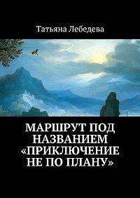 Татьяна Лебедева -Маршрут под названием «Приключение не по плану»