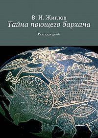 В. Жиглов -Тайна поющего бархана. Книга для детей