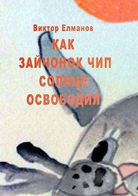 Виктор Елманов - Как зайчонок Чип солнце освободил